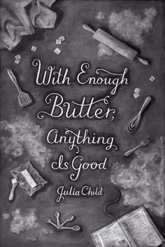 """""""With enough butter, anything is good"""" - Julia Child   font: http://www.viralnova.com/weekly-chalkboard-art/"""