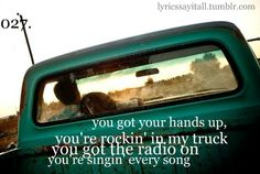 You got your hands up, you're rockin' in my truck, you got the radio on, you're singin' every song <3