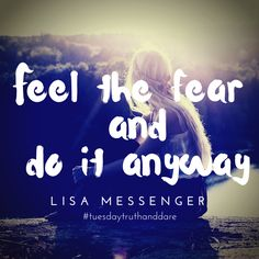 Feel the fear and do it anyway. Lisa Messenger #fear #motivation #truthanddaretuesday