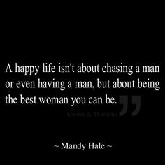 A happy life isn't about chasing a man or even having a man, but about being the best woman you can be.