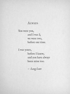 ALWAYS  You were you, and I was I; we were two before our time.  I was yours, before I knew; and you have always been mine two.  -Lang Leav