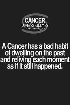 Cancer Zodiac Sign bad habit of dwelling on the past & reliving each moment as if it still happened.