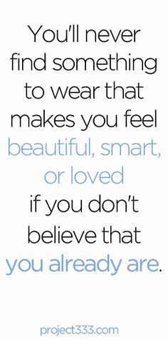 You'll never find something to wear that makes you feel beautiful, smart, or loved if you don't believe that you already are.