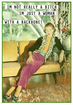 I'm not really a bitch. I'm just a woman with a backbone!