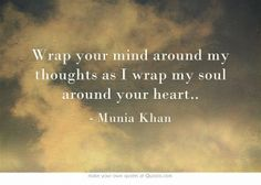 Wrap your mind around my thoughts as I wrap my soul around your heart..
