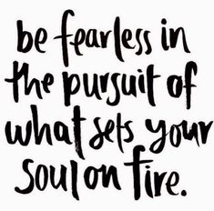 x be fearless in the pursuit of what sets your soul on fire x