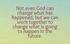 Not even God can change what has happened, but we can work together to change what is going to happen in the future. Change, God, Thoughts, Shit Happens, Canning, Future, Quotes, Dios, Quotations