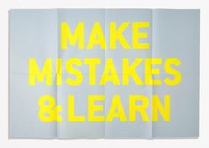 Make mistakes and learn.