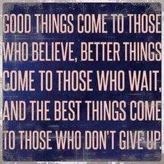 Good things come to those who believe.  Better things come to those who wait, and the best things come to those who don't give up.