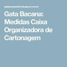 Gata Bacana: Medidas Caixa Organizadora de Cartonagem
