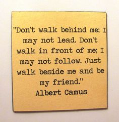 """""""Don't walk behind me; I may not lead. Don't walk in front of me; I may not follow. Just walk beside me and be my friend."""" Albert Camus #Typewriter style #quote on magnet digital by TheRewriters on Etsy, $4.25"""
