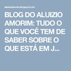 BLOG DO ALUIZIO AMORIM: TUDO O QUE VOCÊ TEM DE SABER SOBRE O QUE ESTÁ EM J...