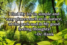 I find my joy in simple and easy places such as in nature, at the park, and in my good feeling thoughts! Inspirational quote by Dr. Hank #joy #simplelife #nature #happiness #outdoors #feelgood #instagood #positivity #onlypositive vibes #thursdaythoughts #thursday