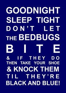 Giggling to my self, my mom used to say this every night when she tucked me in the bed:) good times!
