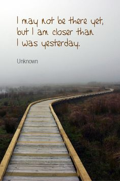 I may not be there yet, but I am closer than I was yesterday.
