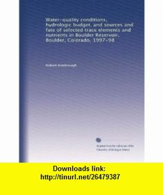 Water-quality conditions, hydrologic budget, and sources and fate of selected trace elements and nutrients in Boulder Reservoir, Boulder, Colorado, 1997-98 Robert Kimbrough ,   ,  , ASIN: B004H3Y4JO , tutorials , pdf , ebook , torrent , downloads , rapidshare , filesonic , hotfile , megaupload , fileserve