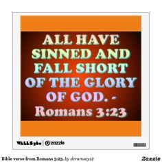 "ALL HAVE SINNED AND FALL SHORT OF THE GLORY OF GOD. - Romans 3:23. Jamieson-Fausset-Brown Bible Commentary: 23. for all have sinned—Though men differ greatly in the nature and extent of their sinfulness, there is absolutely no difference between the best and the worst of men, in the fact that ""all have sinned,"" and so underlie the wrath of God. And come short of the glory—or ""praise"" of God. $20.15 per wall decal."