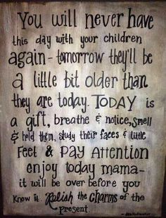 You will never have this day with your children ever again. Tomorrow they'll be a little bit older than they are today. Today is a gift from God. Breath, notice, smell, hold them, study their faces, little feet, pay attention enjoy today mommy. It will be over before you know it. So true...love this! never take your children for granted!