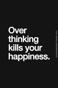 Over thinking kills your happiness.