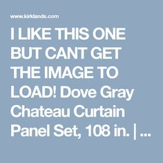 I LIKE THIS ONE BUT CANT GET THE IMAGE TO LOAD! Dove Gray Chateau Curtain Panel Set, 108 in.   Kirklands