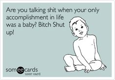 Free and Funny Baby Ecard: Are you talking shit when your only accomplishment in life was a Bitch Shut up! Create and send your own custom Baby ecard. Bitch Quotes, Me Quotes, Baby Momma Drama, Psycho Ex, Funny Memes, Hilarious, Get A Life, Stupid People, Happy People
