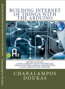Building Internet of Things with the Arduino by Charalampos Doukas