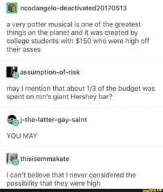 . ncodangelo-deactivated20170513 a very potter musical is one of the greatest things on the planet and it was created by college students with $150 who were high off their asses gassumption-of-risk may I mention that about 1/3 of the budget was spent on ron's giant Hershey bar? % j-the-latter-gay-sa... #harrypotter #movies #ncodangelo #very #potter #musical #greatest #things #planet #created #college #students #were #high #gassumption #may #mention #budget #spent #rons #giant #hershey #pic