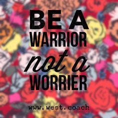 Be a warrior not a worrier.  Eileen West Life Coach, Life Coach, inspiration, inspirational quotes, motivation, motivational quotes, quotes, daily quotes, self improvement, personal growth, creativity, creativity cheerleader, life quotes