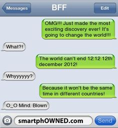 BFFOMG!!! Just made the most exciting discovery ever! It's going to change the world!!!   What?!   The world can't end 12:12 12th december 2012!   Whyyyyyy?   Because it won't be the same time in different countries!   o_O Mind. Blown