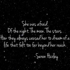 She was afraid. Of the night. The moon. The stars. How they always caused her to dream of a life that felt too far beyond her reach. Moon Quotes, Star Quotes, Poems About Stars, She Is Broken, Stars At Night, Hopeless Romantic, Quote Of The Day, Quotes To Live By, Feels