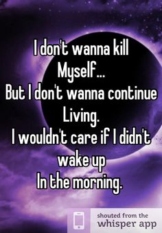 I don't wanna kill  Myself...  But I don't wanna continue   Living.   I wouldn't care if I didn't wake up  In the morning.