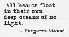 All hearts float in their own deep oceans of no light. - Margaret Atwood, The Woman Who Could Not Live With Her Faulty Heart