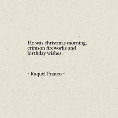 """He was Christmas morning, crimson fireworks, and birthday wishes."" — Raquel Franco"