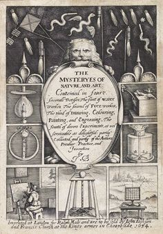 The Mysteries of Nature and Art  by John Bate. Originally printed in 1634, according to the title-page its 'treatises' were 'partly collected, and partly of the authors peculiar practice and invention'; as stated in the preface, Bate wrote it based on 'industry and experience'. Describing mechanical contrivances that are a mix of the useful and bizarre, this work tackles the subjects of water works, fire works, drawing and painting, and miscellaneous experiments .