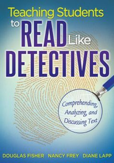 Teaching Students to Read Like Detectives: Comprehending, Analyzing, and Discussing Text by Douglas Fisher, Nancy Frey, Diane Lapp 1935543520 9781935543527 Student Reading, Teaching Reading, College Teaching, Elementary Teaching, Reading Strategies, Reading Comprehension, Reading Resources, Deep Learning, Mobile Learning