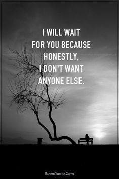 I WILL WAIT FOR YOU BECAUSE HONESTLY I DON'T WANT ANYONE ELSE!!!!