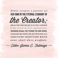 """#lds #quotes #mormon #women #faith #power Elder James E. #Talmage: """"#Woman occupies a position all her own in the eternal economy of the Creator; and in that position she is as truly superior to man as he to her in his appointed place. Woman shall yet come to her own, exercising her rights and her privileges as a sanctified investiture which none shall dare profane…"""""""