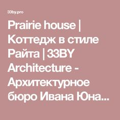 Prairie house | Коттедж в стиле Райта | 33BY Architecture - Архитектурное бюро Ивана Юнакова