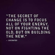 """""""The secret of change is to focus all of your energy, not on fighting the old, but on building the new."""" - Socrates"""