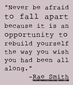 """""""Never be afraid to fall apart, because it is an opportunity to rebuild yourself the way you wish you had been all along."""" Rae Smith"""