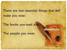 There are two essential things that will make you wise. The books your read and The people you meet.