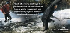 """""""Lack of activity destroys the good condition of every human being, while movement and methodical physical exercise save it and preserve it."""" - Plato"""