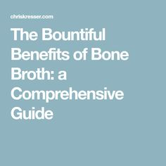 The Bountiful Benefits of Bone Broth: a Comprehensive Guide