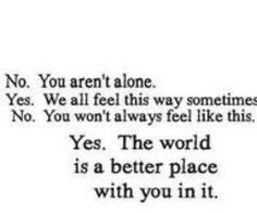 No. You aren't alone. Yes. We all feel this way sometimes. No. You won't always feel like this. Yes. The world is a better place with you in it