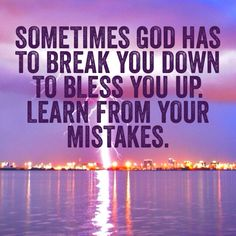Sometimes God Has To Break You Down, To Bless You Up. Learn From Your Mistakes!