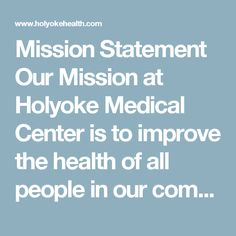 Mission Statement    Our Mission at Holyoke Medical Center is to improve the health of all people in our community.  We do that with honesty, respect and dignity for our patients, visitors and staff.