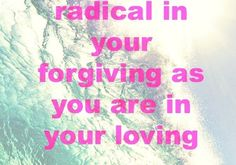 Be As Radical In Your Forgiving As You Are In Your Loving