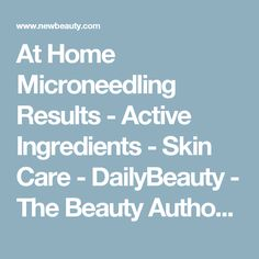 At Home Microneedling Results    - Active Ingredients    - Skin Care    - DailyBeauty -  The Beauty Authority - NewBeauty