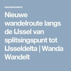 Nieuwe wandelroute langs de IJssel van splitsingspunt tot IJsseldelta | Wanda Wandelt