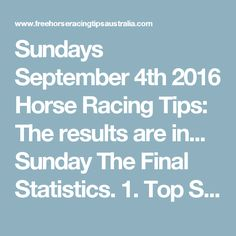 Sundays September 4th 2016 Horse Racing Tips:  The results are in...  Sunday The Final Statistics.  1. Top Selection strike rate at 32% out of 57 races.  2. Top 2 Selections strike rate at 51% out of 57 races.  3. Exacta strike rate at 46% out of 57 races.  + Best Top Selection win dividend: $5.50  + Best tipped Exacta dividend: $188.40  + Best straight Trifecta dividend: $522.60  + Best straight First 4 dividend: $28.60  + Best Quadrella dividend: $1820.20